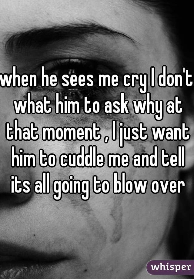 when he sees me cry I don't what him to ask why at that moment , I just want him to cuddle me and tell its all going to blow over