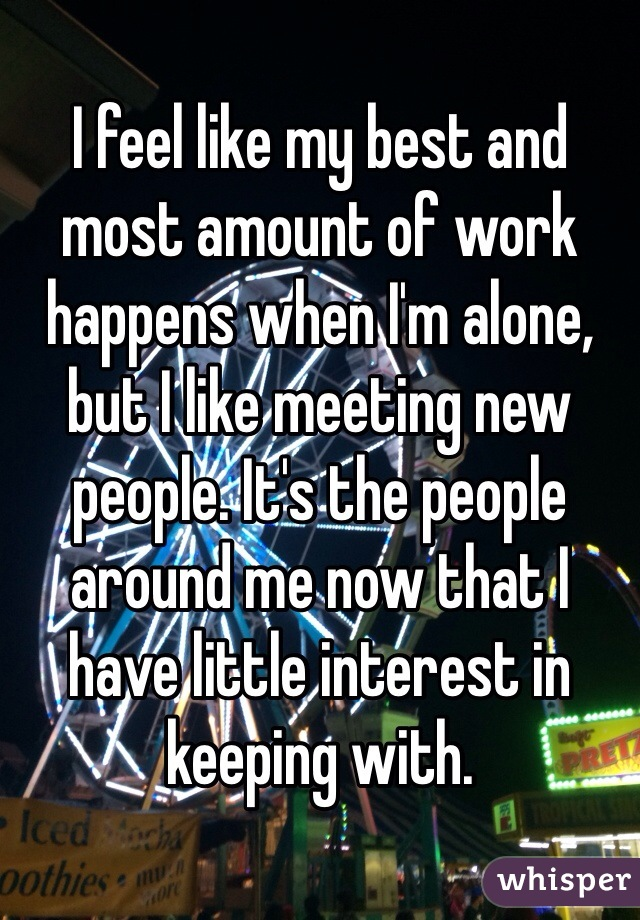 I feel like my best and most amount of work happens when I'm alone, but I like meeting new people. It's the people around me now that I have little interest in keeping with.