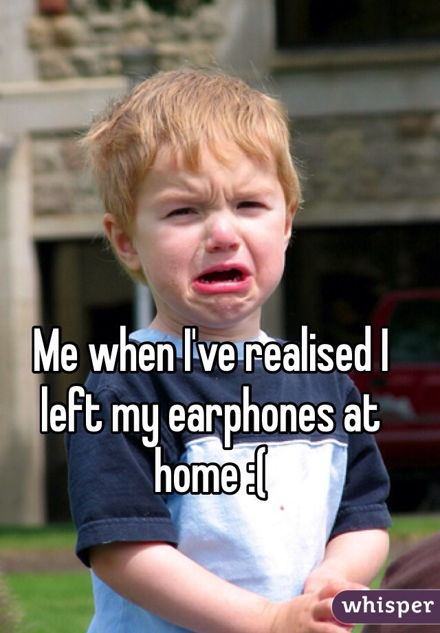 Me when I've realised I left my earphones at home :(