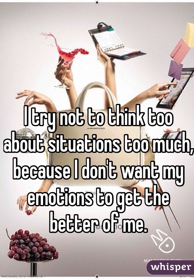 I try not to think too about situations too much, because I don't want my emotions to get the better of me.