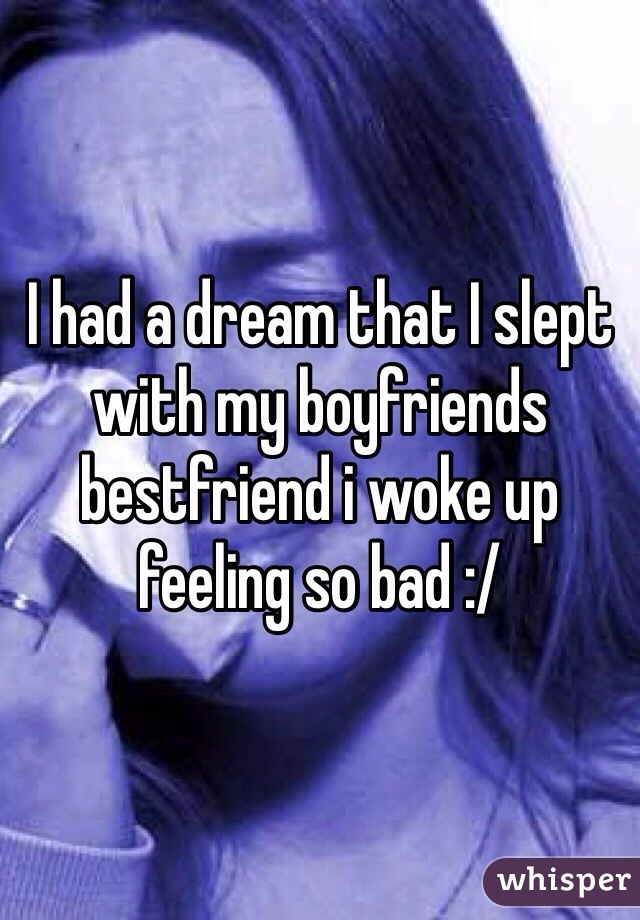 I had a dream that I slept with my boyfriends bestfriend i woke up feeling so bad :/