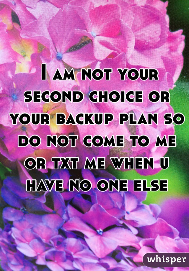 I am not your second choice or your backup plan so do not come to me or txt me when u have no one else