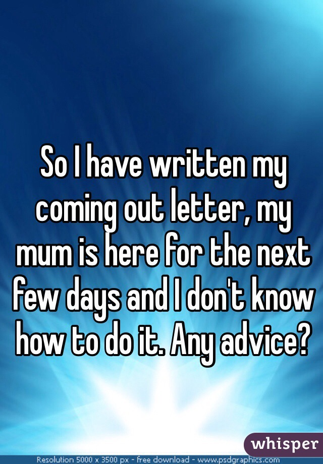 So I have written my coming out letter, my mum is here for the next few days and I don't know how to do it. Any advice?