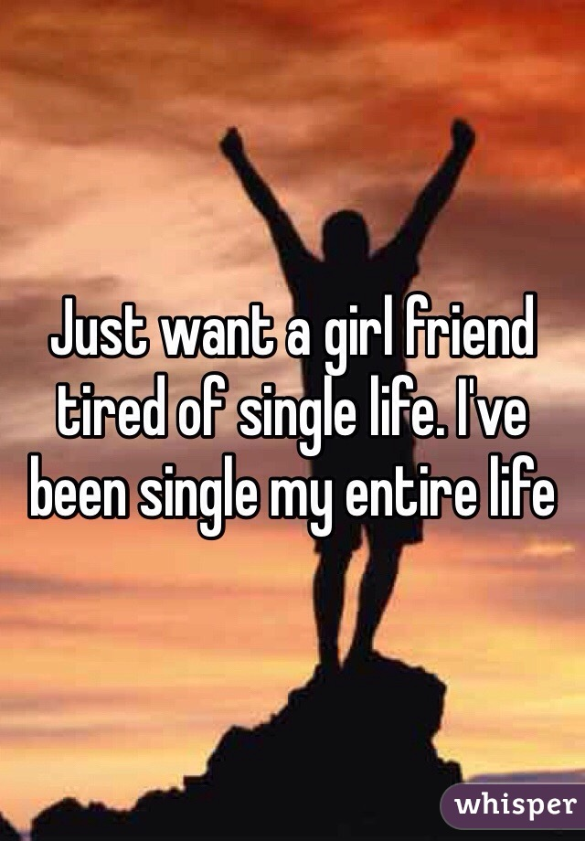 Just want a girl friend tired of single life. I've been single my entire life