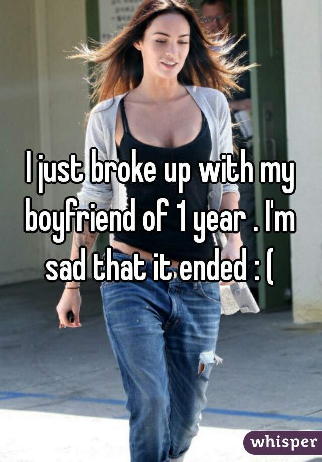 I just broke up with my boyfriend of 1 year . I'm  sad that it ended : (