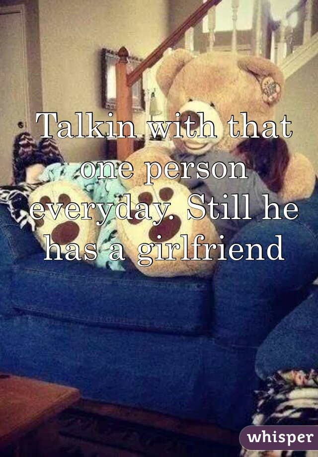 Talkin with that one person everyday. Still he has a girlfriend