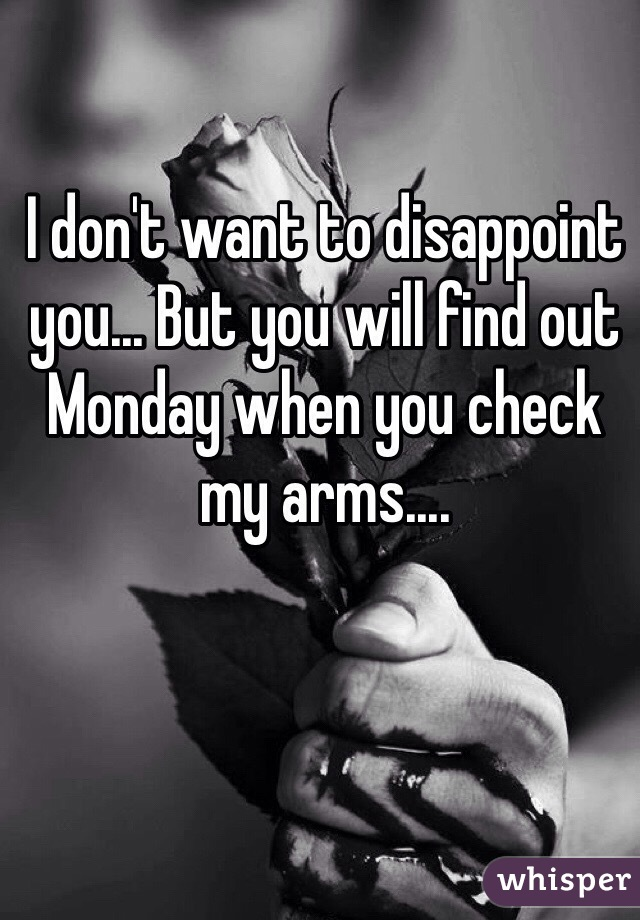 I don't want to disappoint you... But you will find out Monday when you check my arms....