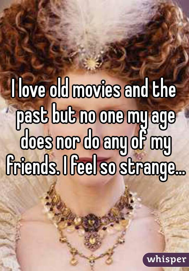 I love old movies and the past but no one my age does nor do any of my friends. I feel so strange...