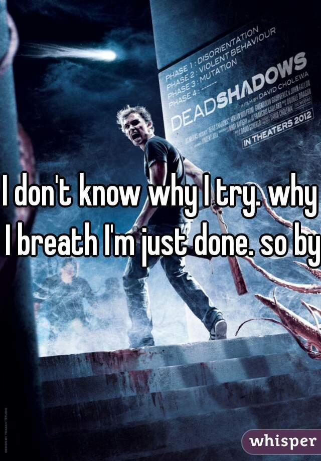 I don't know why I try. why I breath I'm just done. so bye