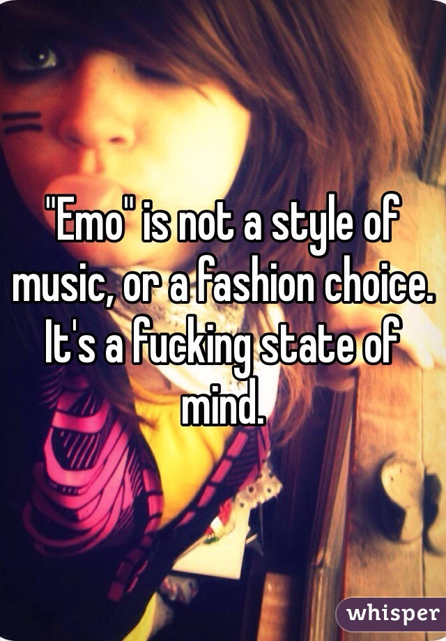 """""""Emo"""" is not a style of music, or a fashion choice. It's a fucking state of mind."""