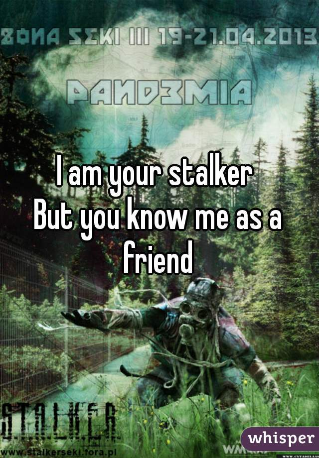 I am your stalker  But you know me as a friend