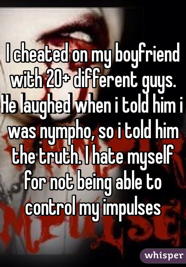 I cheated on my boyfriend with 20+ different guys. He laughed when i told him i was nympho, so i told him the truth. I hate myself for not being able to control my impulses