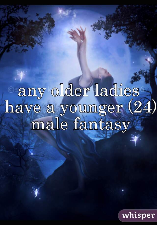 any older ladies have a younger (24) male fantasy
