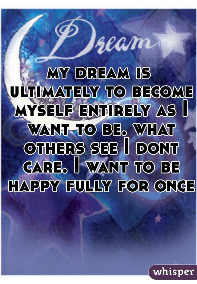 my dream is ultimately to become myself entirely as I want to be. what others see I dont care. I want to be happy fully for once.