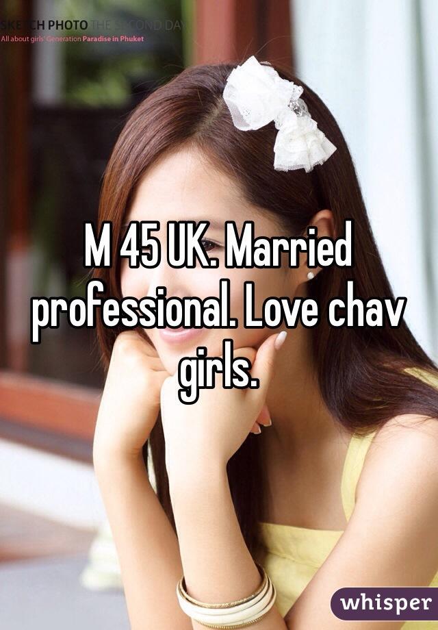 M 45 UK. Married professional. Love chav girls.
