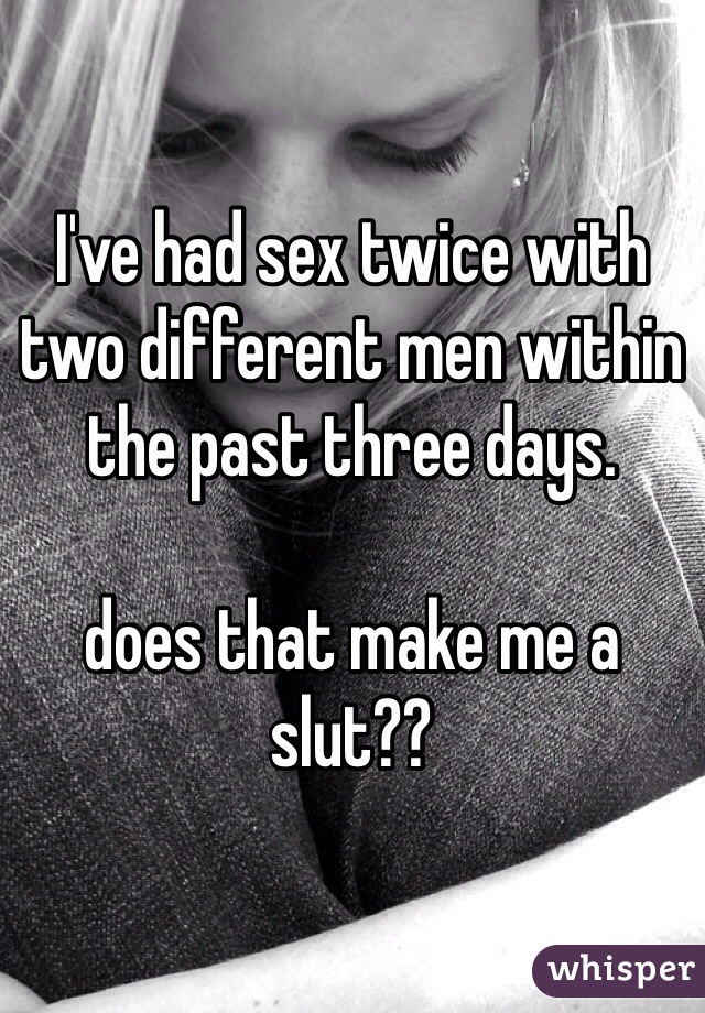 I've had sex twice with two different men within the past three days.   does that make me a slut??