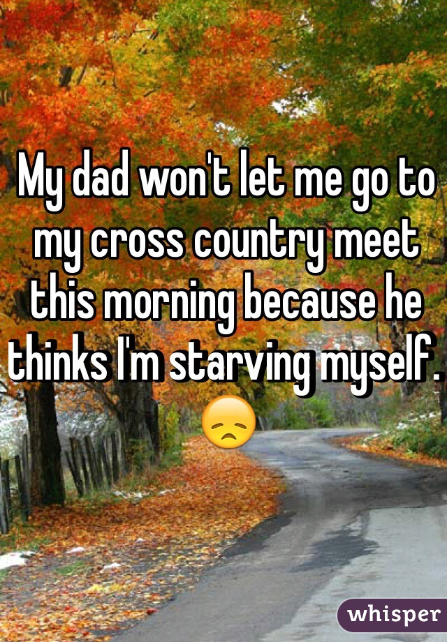 My dad won't let me go to my cross country meet this morning because he thinks I'm starving myself. 😞