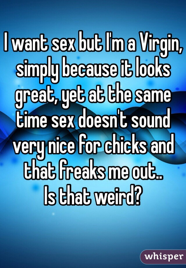 I want sex but I'm a Virgin, simply because it looks great, yet at the same time sex doesn't sound very nice for chicks and that freaks me out.. Is that weird?
