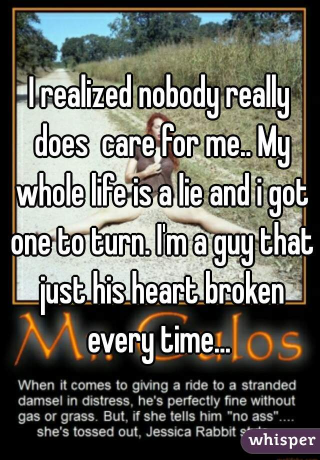 I realized nobody really does  care for me.. My whole life is a lie and i got one to turn. I'm a guy that just his heart broken every time...
