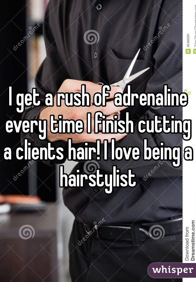 I get a rush of adrenaline every time I finish cutting a clients hair! I love being a hairstylist
