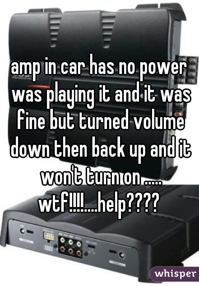 amp in car has no power was playing it and it was fine but turned volume down then back up and it won't turn on ..... wtf!!!!....help????
