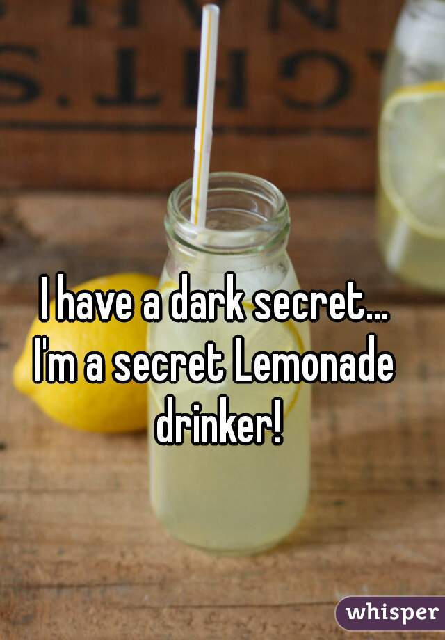 I have a dark secret...  I'm a secret Lemonade drinker!