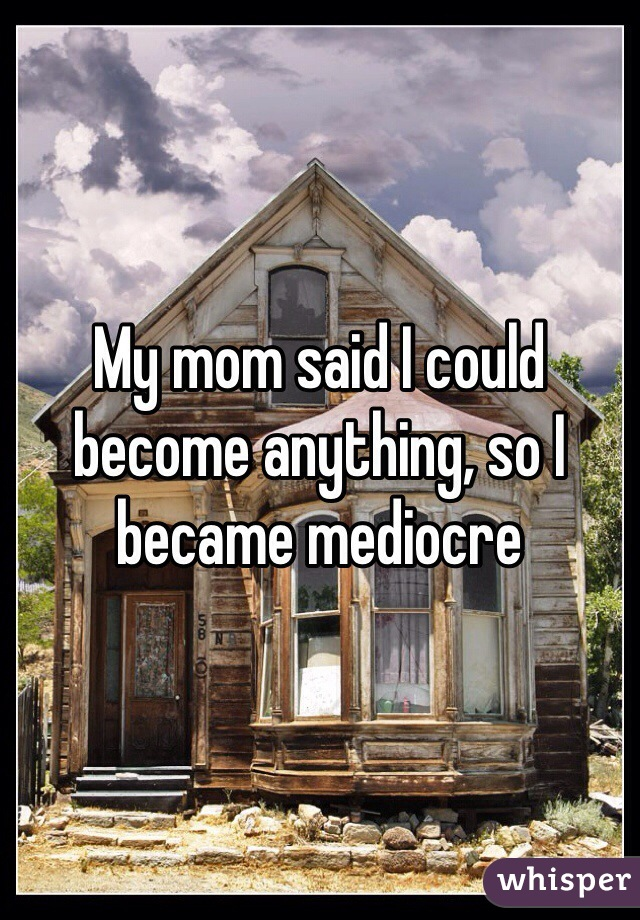My mom said I could become anything, so I became mediocre