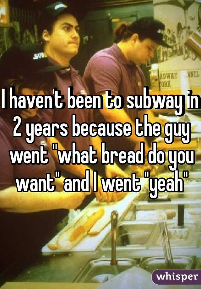 """I haven't been to subway in 2 years because the guy went """"what bread do you want"""" and I went """"yeah"""""""