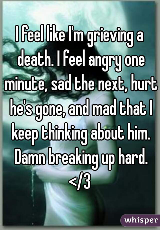 I feel like I'm grieving a death. I feel angry one minute, sad the next, hurt he's gone, and mad that I keep thinking about him. Damn breaking up hard. </3