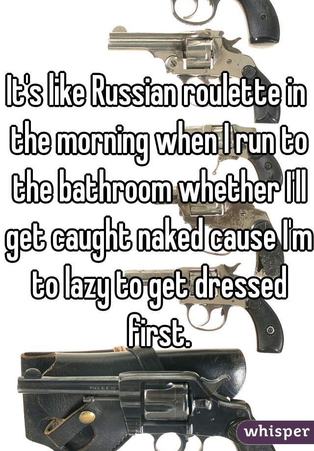 It's like Russian roulette in the morning when I run to the bathroom whether I'll get caught naked cause I'm to lazy to get dressed first.