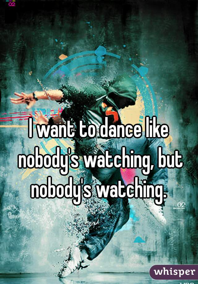 I want to dance like nobody's watching, but nobody's watching.