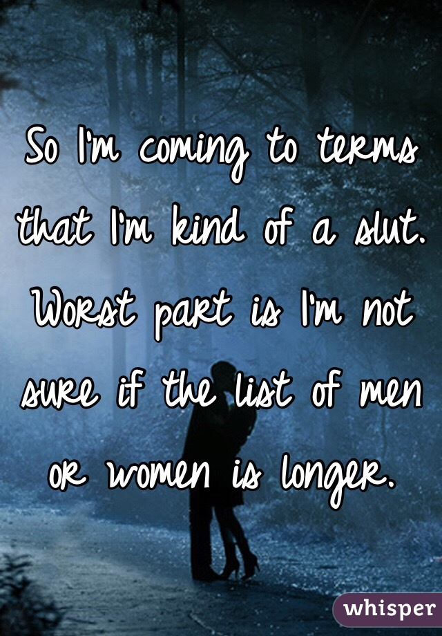 So I'm coming to terms that I'm kind of a slut. Worst part is I'm not sure if the list of men or women is longer.