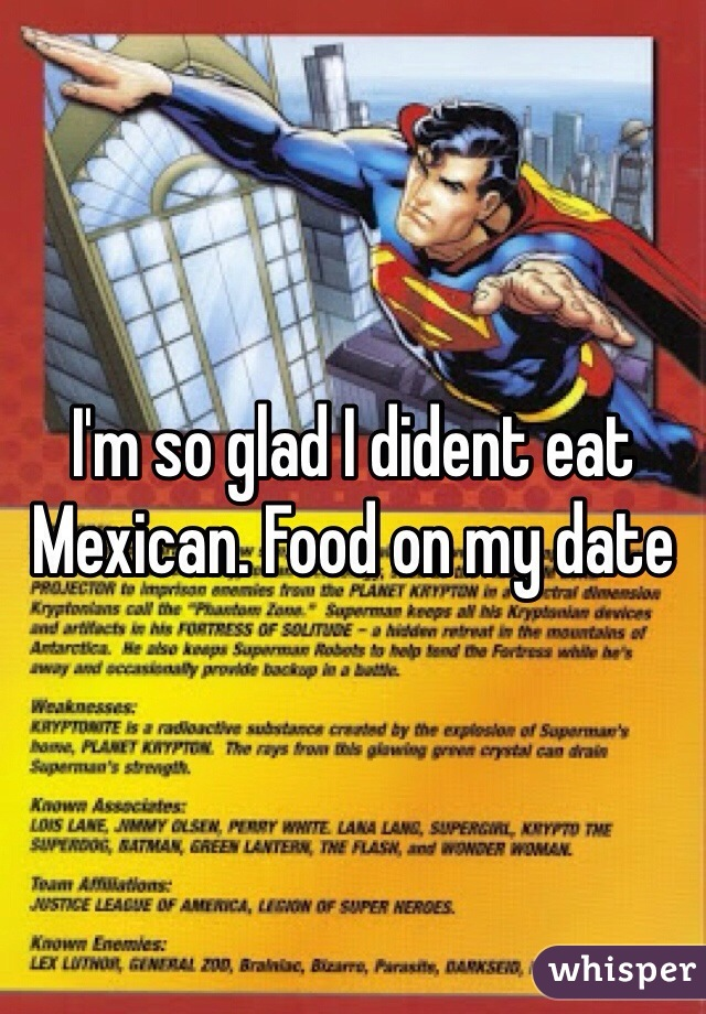 I'm so glad I dident eat Mexican. Food on my date