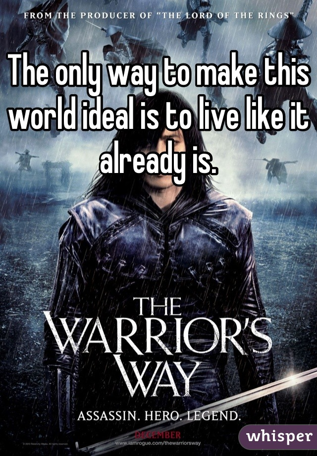 The only way to make this world ideal is to live like it already is.