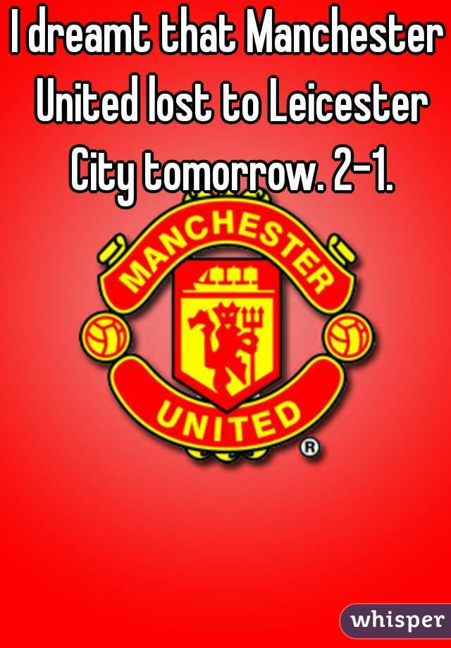 I dreamt that Manchester United lost to Leicester City tomorrow. 2-1.