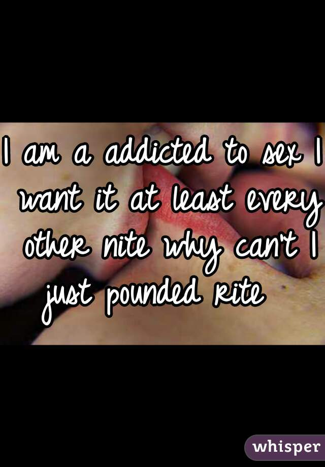 I am a addicted to sex I want it at least every other nite why can't I just pounded rite