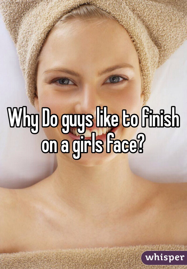 Why Do guys like to finish on a girls face?