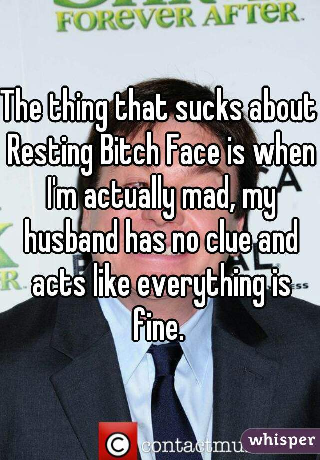 The thing that sucks about Resting Bitch Face is when I'm actually mad, my husband has no clue and acts like everything is fine.