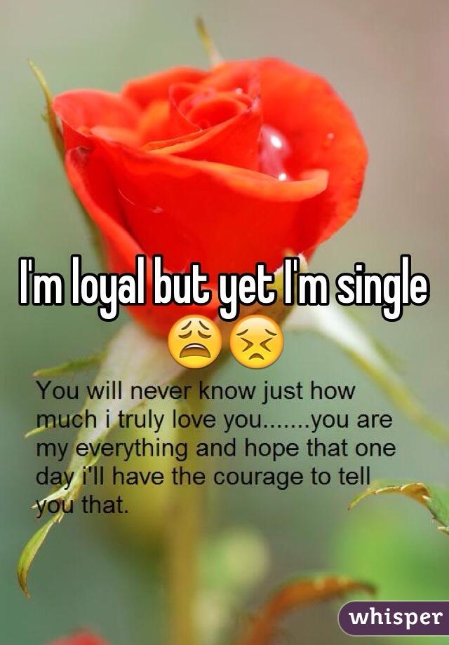 I'm loyal but yet I'm single 😩😣