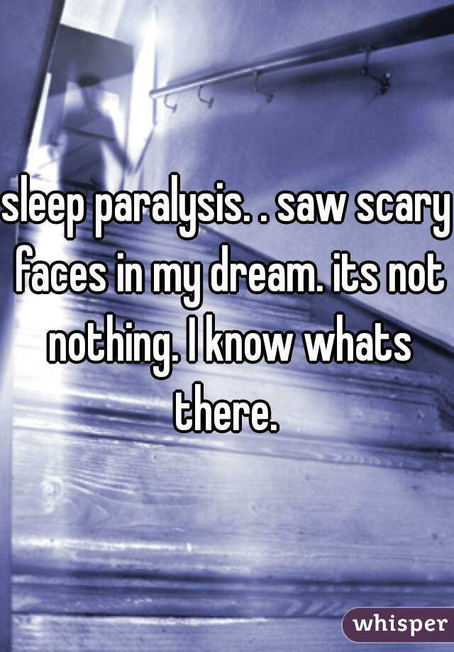 sleep paralysis. . saw scary faces in my dream. its not nothing. I know whats there.