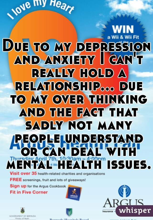 Due to my depression and anxiety I can't really hold a relationship... due to my over thinking and the fact that sadly not many people understand or can deal with mental health issues.
