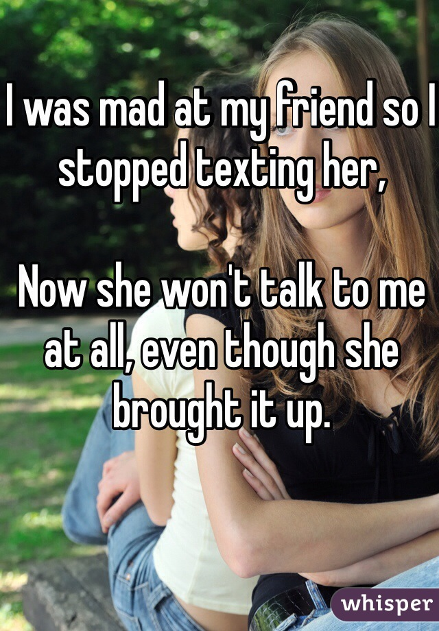 I was mad at my friend so I stopped texting her,   Now she won't talk to me at all, even though she brought it up.