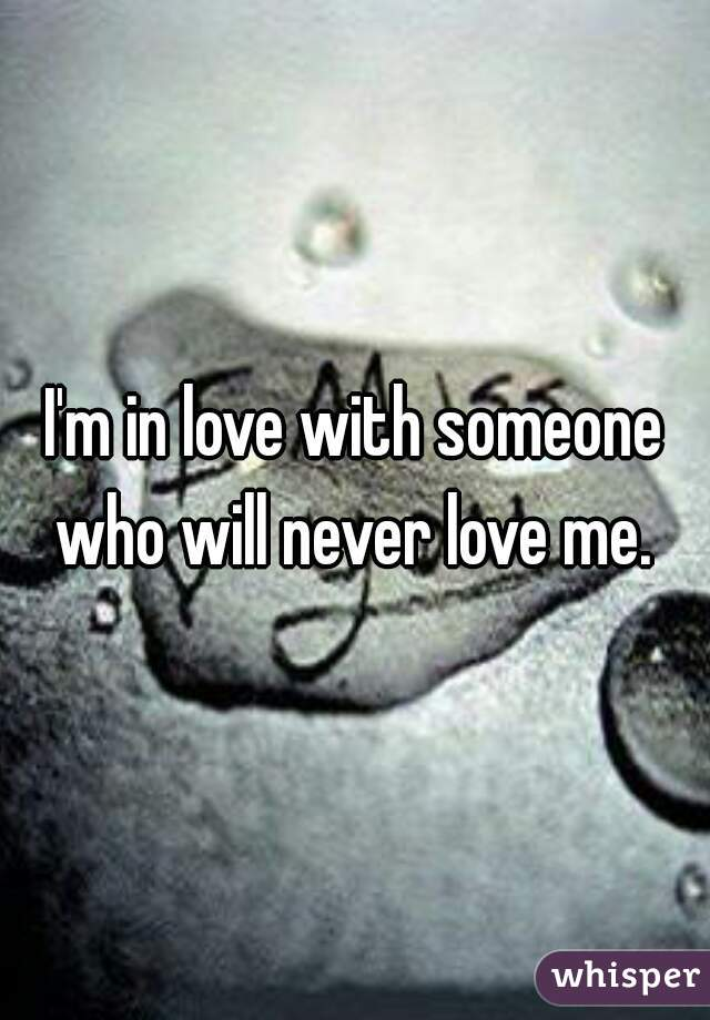 I'm in love with someone who will never love me.