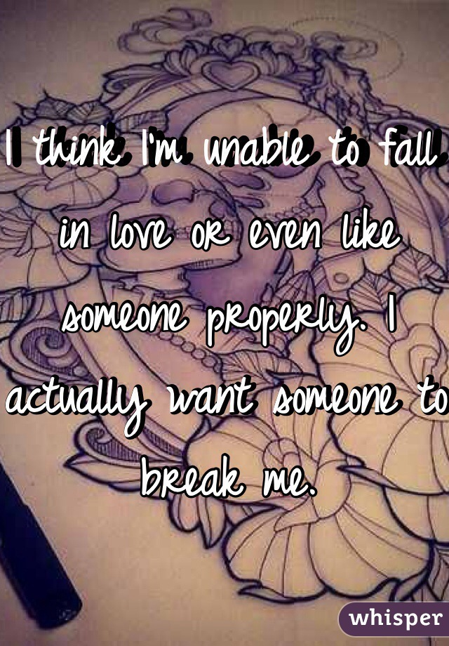 I think I'm unable to fall in love or even like someone properly. I actually want someone to break me.