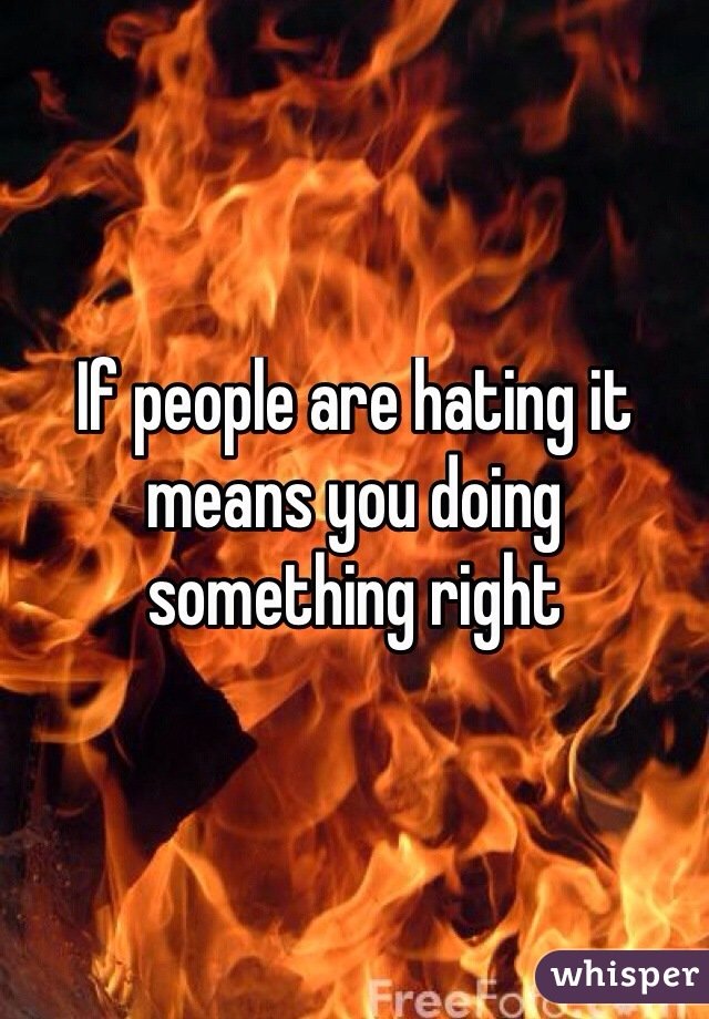 If people are hating it means you doing something right