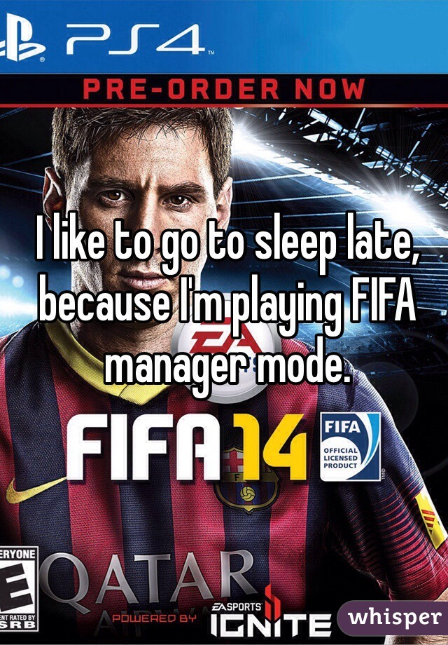I like to go to sleep late, because I'm playing FIFA manager mode.
