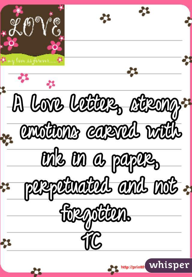 A Love Letter, strong emotions carved with ink in a paper, perpetuated and not forgotten.  TC