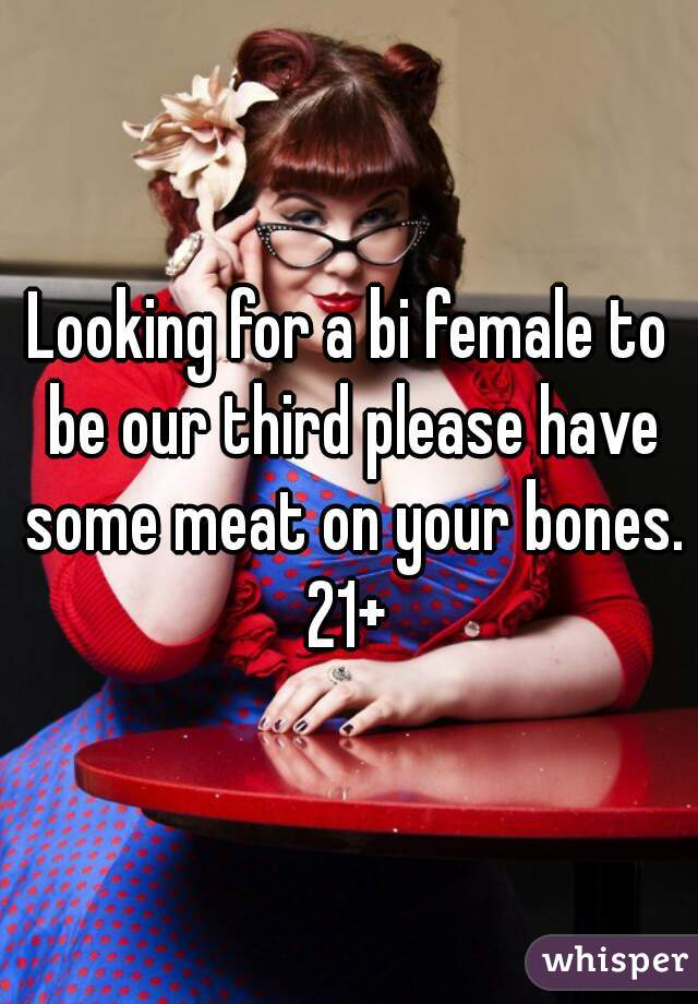 Looking for a bi female to be our third please have some meat on your bones. 21+