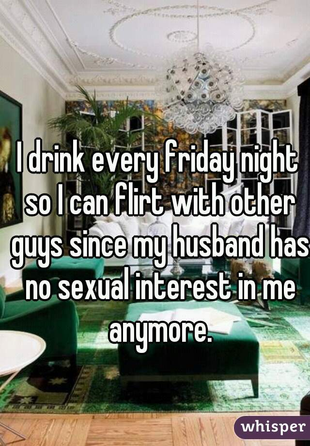 I drink every friday night so I can flirt with other guys since my husband has no sexual interest in me anymore.