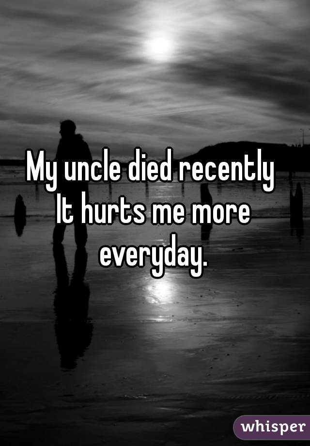 My uncle died recently  It hurts me more everyday.